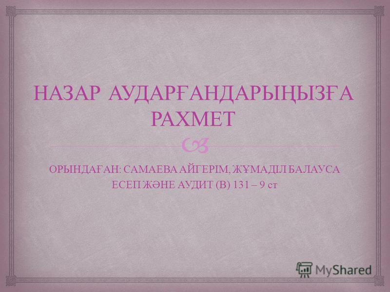 НАЗАР АУДАРҒАНДАРЫҢЫЗҒА РАХМЕТ ОРЫНДАҒАН : САМАЕВА АЙГЕРІМ, ЖҰМАДІЛ БАЛАУСА ЕСЕП ЖӘНЕ АУДИТ ( В ) 131 – 9 ст