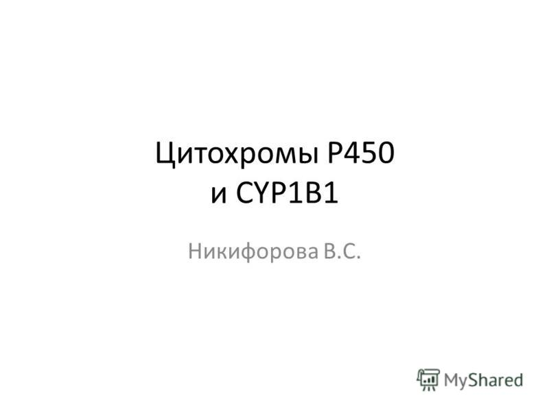 Цитохромы P450 и CYP1B1 Никифорова В.С.