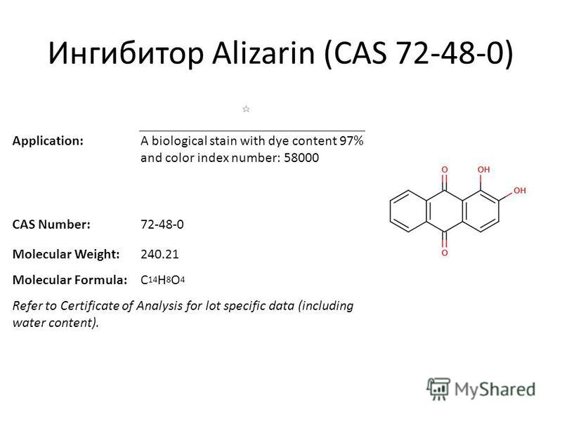 Ингибитор Alizarin (CAS 72-48-0) Application:A biological stain with dye content 97% and color index number: 58000 CAS Number:72-48-0 Molecular Weight:240.21 Molecular Formula:C 14 H 8 O 4 Refer to Certificate of Analysis for lot specific data (inclu