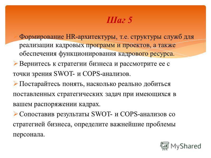 Шаг 5 Формирование HR-архитектуры, т.е. структуры служб для реализации кадровых программ и проектов, а также обеспечения функционирования кадрового ресурса. Вернитесь к стратегии бизнеса и рассмотрите ее с точки зрения SWOT- и COPS-анализов. Постарай