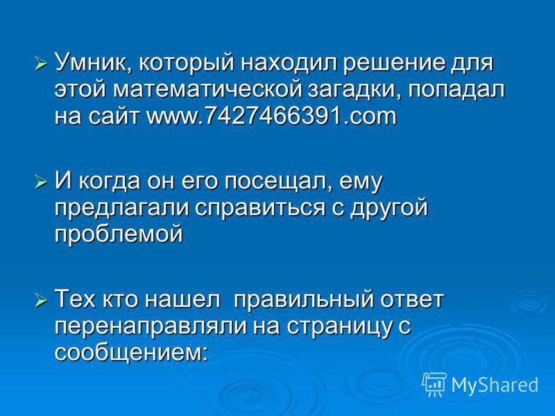 Умник, который находил решение для этой математической загадки, попадал на сайт www.7427466391. com Умник, который находил решение для этой математической загадки, попадал на сайт www.7427466391. com И когда он его посещал, ему предлагали справиться
