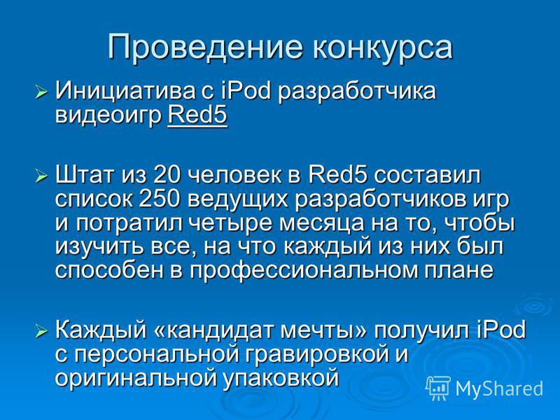 Проведение конкурса Инициатива с iPod разработчика видеоигр Red5 Инициатива с iPod разработчика видеоигр Red5 Штат из 20 человек в Red5 составил список 250 ведущих разработчиков игр и потратил четыре месяца на то, чтобы изучить все, на что каждый из