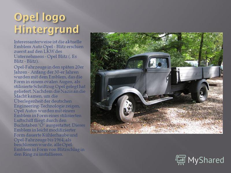 Opel logo Hintergrund Interessanterweise ist die aktuelle Emblem Auto Opel - Blitz erschien zuerst auf den LKW des Unternehmens - Opel Blitz (. Es Blitz - Blitz). Opel-Fahrzeuge in den späten 20er Jahren - Anfang der 30-er Jahren wurden mit dem Emble