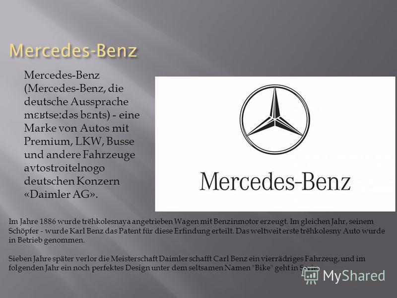 Mercedes-Benz Mercedes-Benz (Mercedes-Benz, die deutsche Aussprache m ɛʁ tse ː d ə s b ɛ nts) - eine Marke von Autos mit Premium, LKW, Busse und andere Fahrzeuge avtostroitelnogo deutschen Konzern «Daimler AG». Im Jahre 1886 wurde tr ё hkolesnaya ang