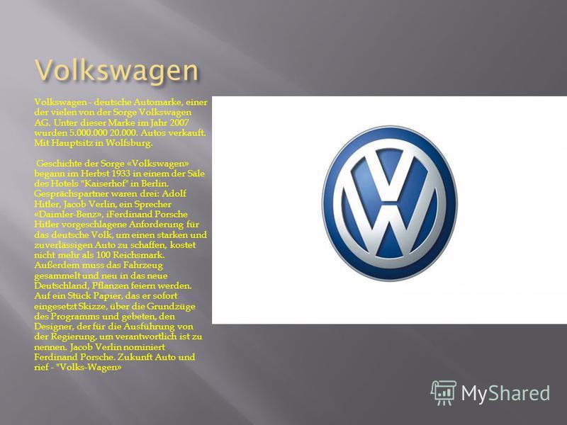 Volkswagen Volkswagen - deutsche Automarke, einer der vielen von der Sorge Volkswagen AG. Unter dieser Marke im Jahr 2007 wurden 5.000.000 20.000. Autos verkauft. Mit Hauptsitz in Wolfsburg. Geschichte der Sorge «Volkswagen» begann im Herbst 1933 in