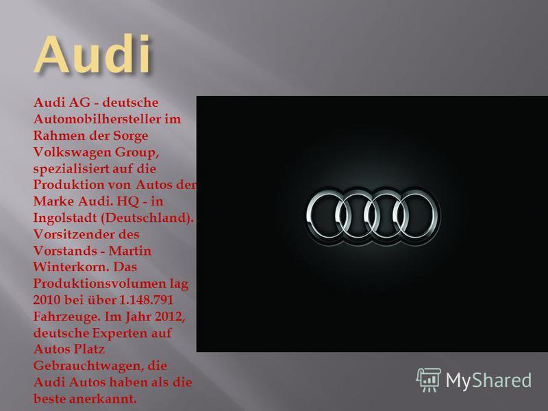 Audi Audi AG - deutsche Automobilhersteller im Rahmen der Sorge Volkswagen Group, spezialisiert auf die Produktion von Autos der Marke Audi. HQ - in Ingolstadt (Deutschland). Vorsitzender des Vorstands - Martin Winterkorn. Das Produktionsvolumen lag