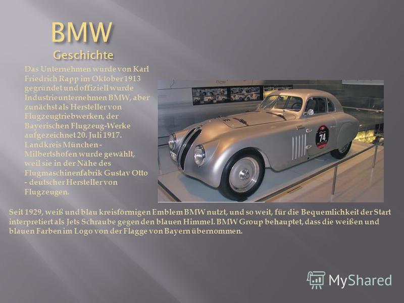 BMW Geschichte BMW Geschichte Das Unternehmen wurde von Karl Friedrich Rapp im Oktober 1913 gegründet und offiziell wurde Industrieunternehmen BMW, aber zunächst als Hersteller von Flugzeugtriebwerken, der Bayerischen Flugzeug-Werke aufgezeichnet 20.