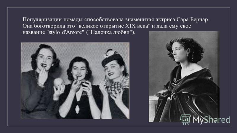 Популяризации помады способствовала знаменитая актриса Сара Бернар. Она боготворила это великое открытие XIX века и дала ему свое название stylo d'Amore (Палочка любви).