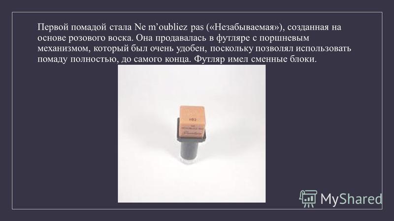 Первой помадой стала Ne moubliez pas («Незабываемая»), созданная на основе розового воска. Она продавалась в футляре с поршневым механизмом, который был очень удобен, поскольку позволял использовать помаду полностью, до самого конца. Футляр имел смен
