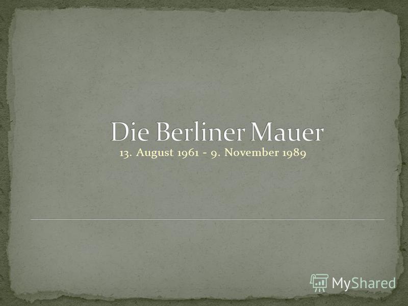 13. August 1961 - 9. November 1989