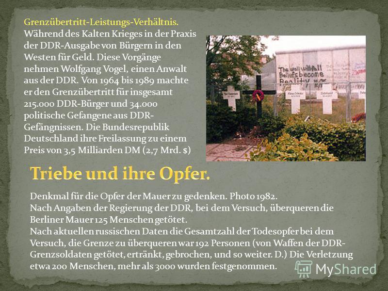 Grenzübertritt-Leistungs-Verhältnis. Während des Kalten Krieges in der Praxis der DDR-Ausgabe von Bürgern in den Westen für Geld. Diese Vorgänge nehmen Wolfgang Vogel, einen Anwalt aus der DDR. Von 1964 bis 1989 machte er den Grenzübertritt für insge