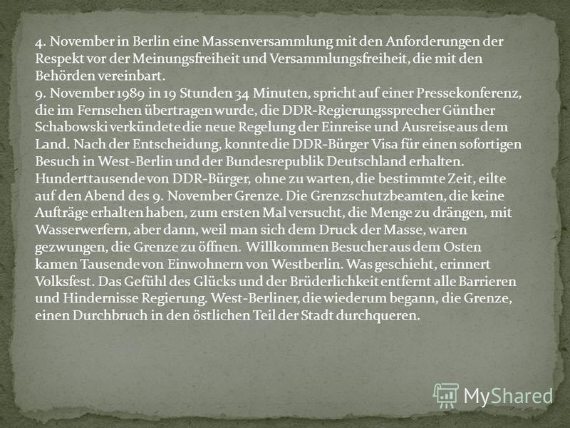 4. November in Berlin eine Massenversammlung mit den Anforderungen der Respekt vor der Meinungsfreiheit und Versammlungsfreiheit, die mit den Behörden vereinbart. 9. November 1989 in 19 Stunden 34 Minuten, spricht auf einer Pressekonferenz, die im Fe
