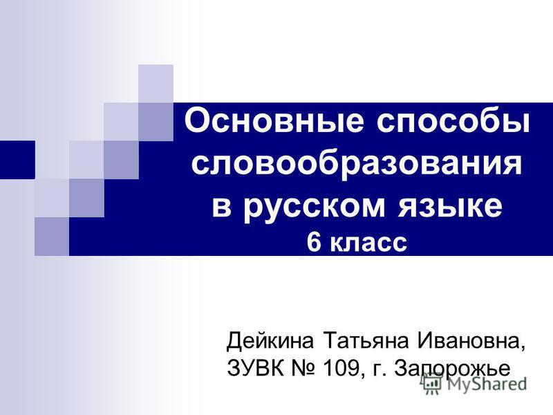 Основные способы словообразования в русском языке 6 класс Дейкина Татьяна Ивановна, ЗУВК 109, г. Запорожье