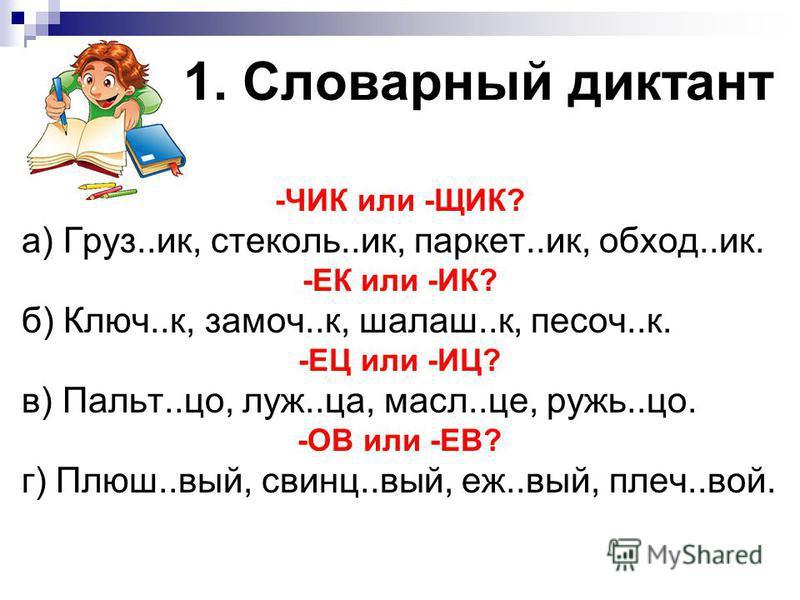 1. Словарный диктант -ЧИК или -ЩИК? а) Груз..ик, стеколь..ик, паркет..ик, обход..ик. -ЕК или -ИК? б) Ключ..к, замочи..к, шалаш..к, песоч..к. -ЕЦ или -ИЦ? в) Пальт..со, луж..ца, масло..це, ружь..со. -ОВ или -ЕВ? г) Плюш..вый, свинца..вый, еж..вый, пле