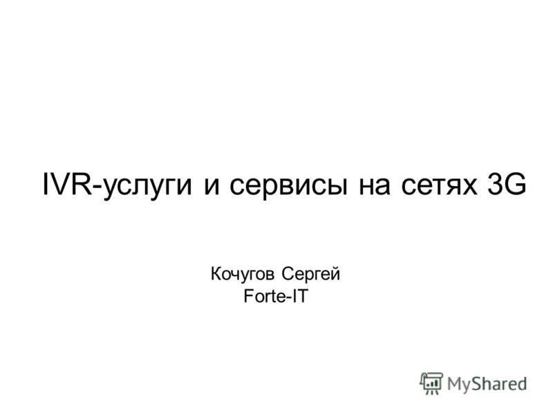 IVR-услуги и сервисы на сетях 3G Кочугов Сергей Forte-IT