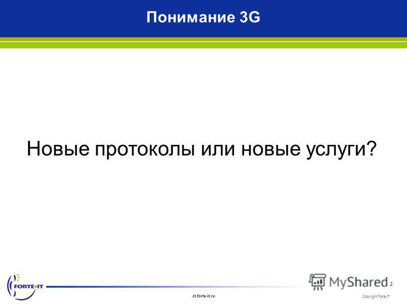 Copyright Forte IT ct.forte-it.ru 2 Понимание 3G Новые протоколы или новые услуги?