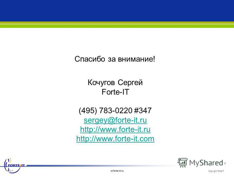 Copyright Forte IT ct.forte-it.ru 7 Forte IT Кочугов Сергей Forte-IT (495) 783-0220 #347 sergey@forte-it.ru http://www.forte-it.ru http://www.forte-it.com Спасибо за внимание!