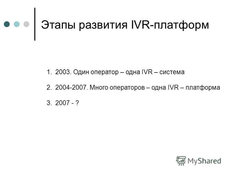 Этапы развития IVR-платформ 1.2003. Один оператор – одна IVR – система 2.2004-2007. Много операторов – одна IVR – платформа 3.2007 - ?