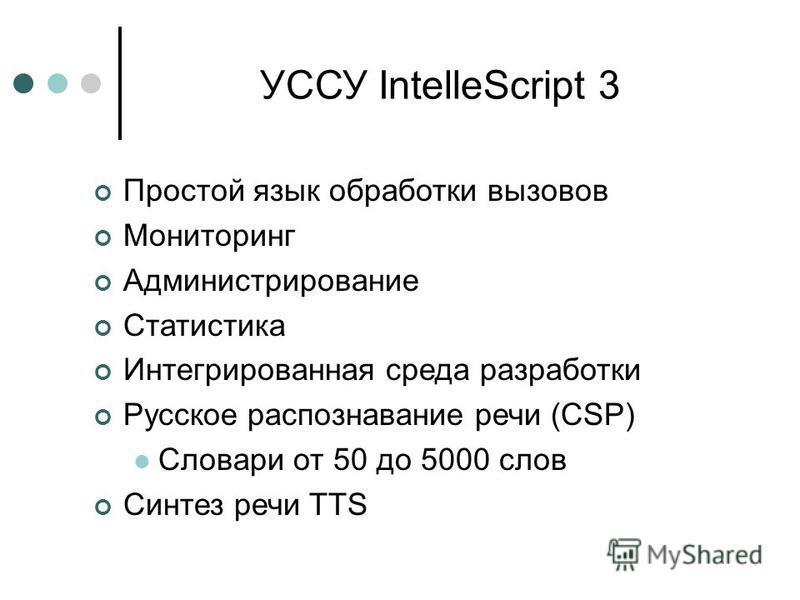 УССУ IntelleScript 3 Простой язык обработки вызовов Мониторинг Администрирование Статистика Интегрированная среда разработки Русское распознавание речи (CSP) Словари от 50 до 5000 слов Синтез речи TTS