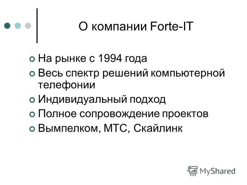 О компании Forte-IT На рынке с 1994 года Весь спектр решений компьютерной телефонии Индивидуальный подход Полное сопровождение проектов Вымпелком, МТС, Скайлинк