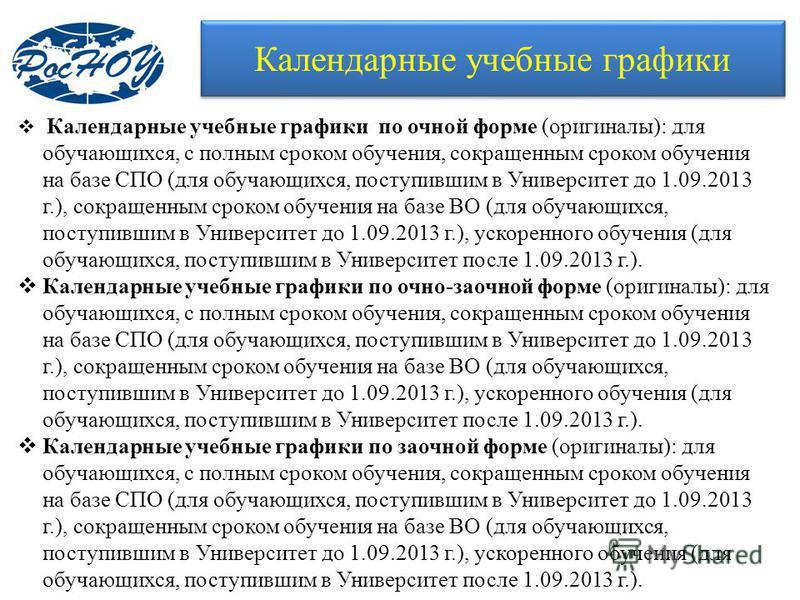 Календарные учебные графики Календарные учебные графики по очной форме (оригиналы): для обучающихся, с полным сроком обучения, сокращенным сроком обучения на базе СПО (для обучающихся, поступившим в Университет до 1.09.2013 г.), сокращенным сроком об