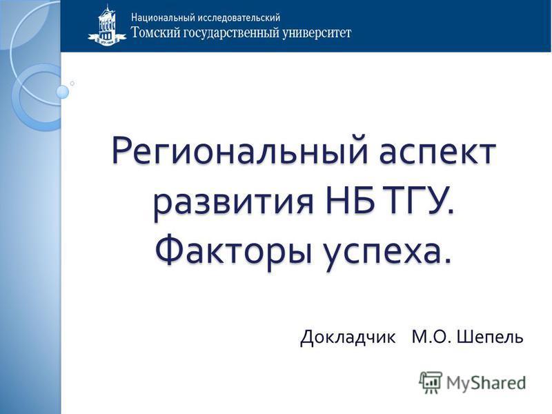 Региональный аспект развития НБ ТГУ. Факторы успеха. Докладчик М. О. Шепель