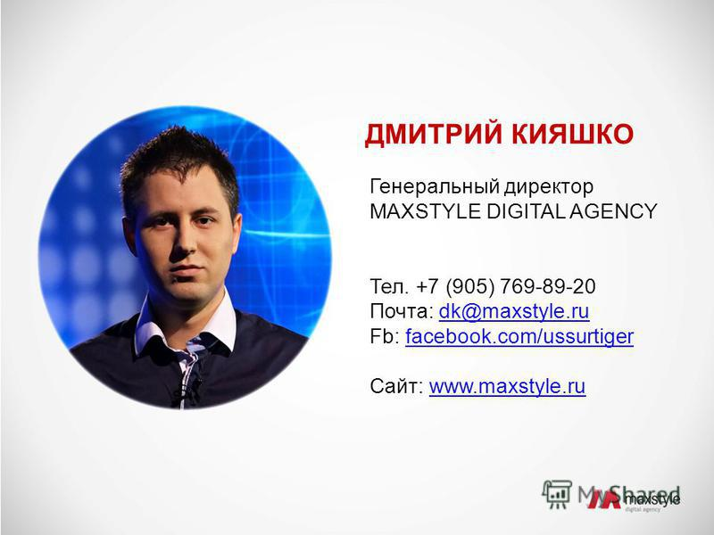 ДМИТРИЙ КИЯШКО Генеральный директор MAXSTYLE DIGITAL AGENCY Тел. +7 (905) 769-89-20 Почта: dk@maxstyle.rudk@maxstyle.ru Fb: facebook.com/ussurtigerfacebook.com/ussurtiger Сайт: www.maxstyle.ruwww.maxstyle.ru