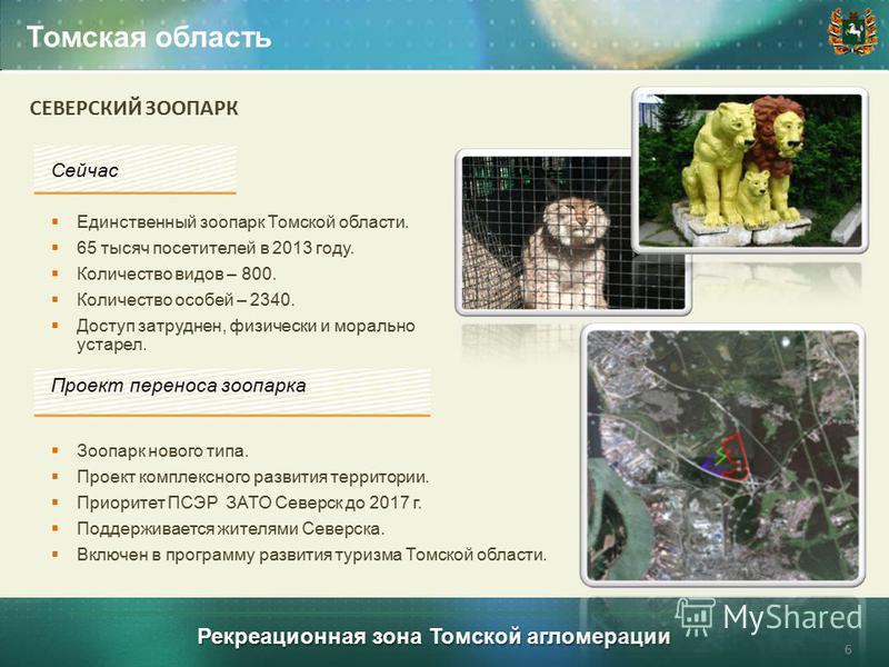 Рекреационная зона Томской агломерации Томская область Единственный зоопарк Томской области. 65 тысяч посетителей в 2013 году. Количество видов – 800. Количество особей – 2340. Доступ затруднен, физически и морально устарел. 6 Проект переноса зоопарк