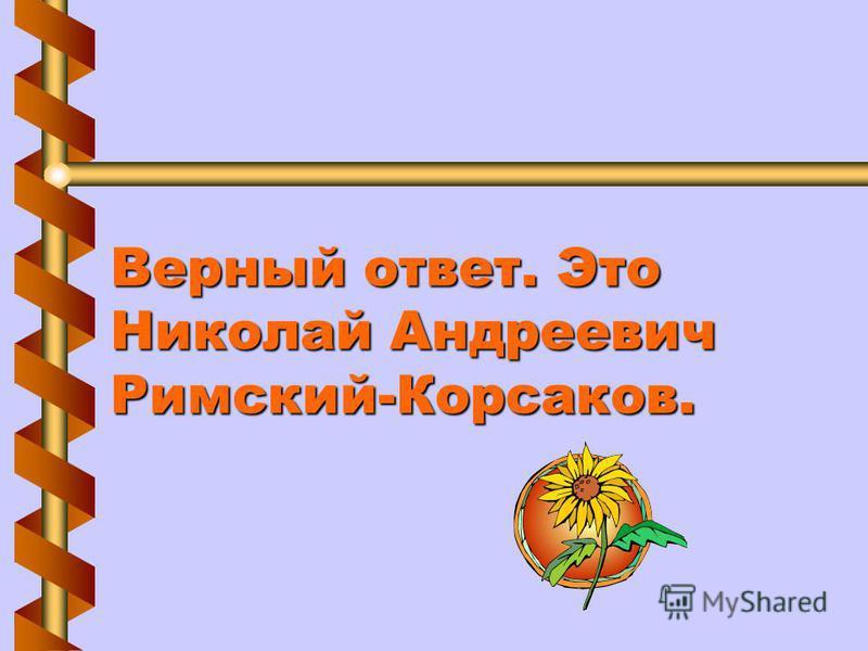 Верный ответ. Это Николай Андреевич Римский-Корсаков.