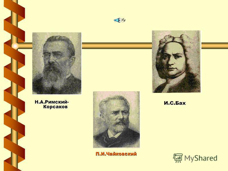 П.И.Чайковский Н.А.Римский- Корсаков И.С.Бах