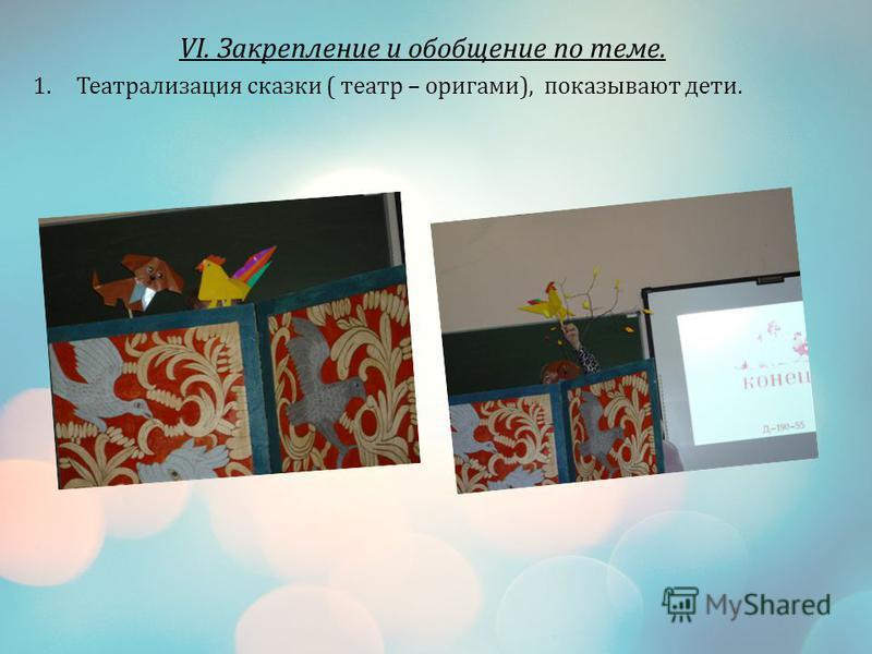 VI. Закрепление и обобщение по теме. 1. Театрализация сказки ( театр – оригами), показывают дети.