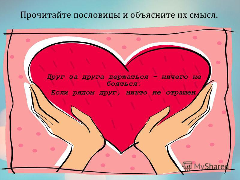 Друг за друга держаться – ничего не бояться. Если рядом друг, никто не страшен. Прочитайте пословицы и объясните их смысл.
