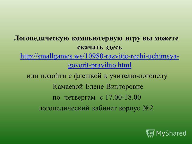Логопедическую компьютерную игру вы можете скачать здесь http://smallgames.ws/10980-razvitie-rechi-uchimsya- govorit-pravilno.html http://smallgames.ws/10980-razvitie-rechi-uchimsya- govorit-pravilno.html или подойти с флешкой к учителю-логопеду Кама