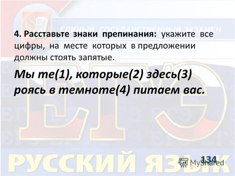 4. Расставьте знаки препинания: укажите все цифры, на месте которых в предложении должны стоять запятые. Мы те(1), которые(2) здесь(3) роясь в темноте(4) питаем вас.
