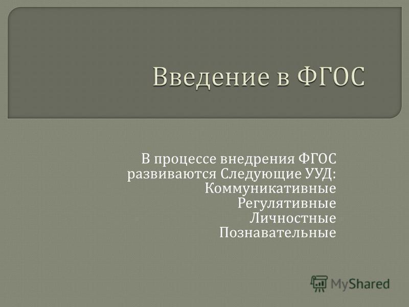 В процессе внедрения ФГОС развиваются Следующие УУД : Коммуникативные Регулятивные Личностные Познавательные