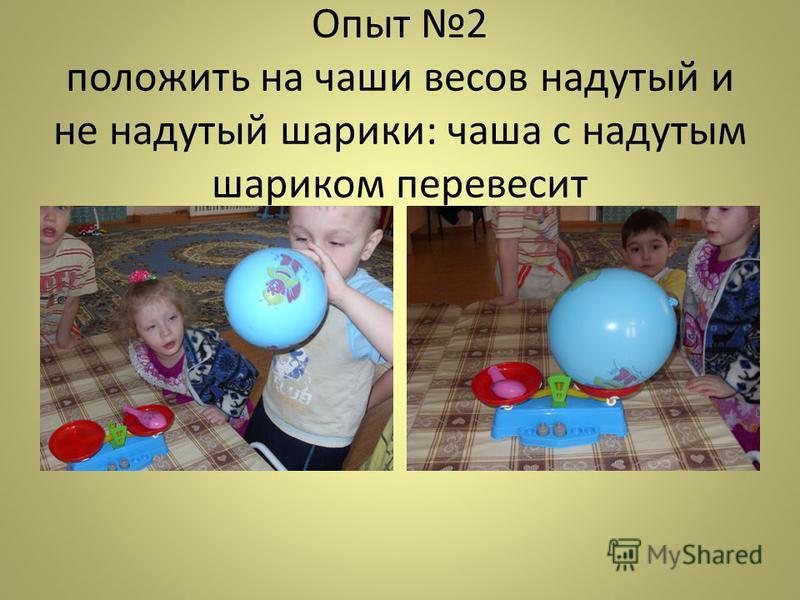 Опыт 2 положить на чаши весов надутый и не надутый шарики: чаша с надутым шариком перевесит