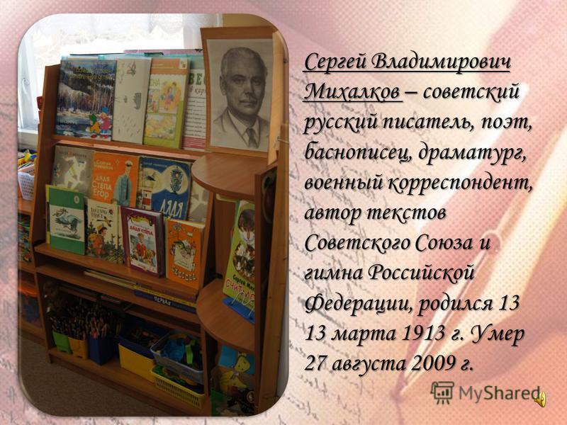 Сергей Владимирович Михалков – советский русский писатель, поэт, баснописец, драматург, военный корреспондент, автор текстов Советского Союза и гимна Российской Федерации, родился 13 13 марта 1913 г. Умер 27 августа 2009 г.