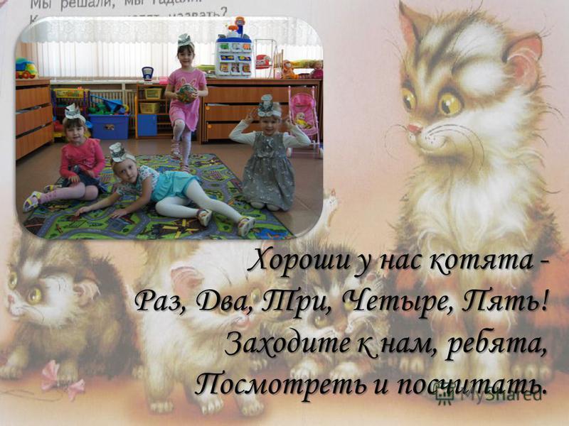 Хороши у нас котята - Раз, Два, Три, Четыре, Пять! Заходите к нам, ребята, Посмотреть и посчитать.