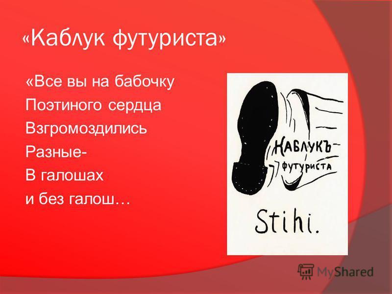 «Каблук футуриста» «Все вы на бабочку Поэтиного сердца Взгромоздились Разные- В галошах и без галош…