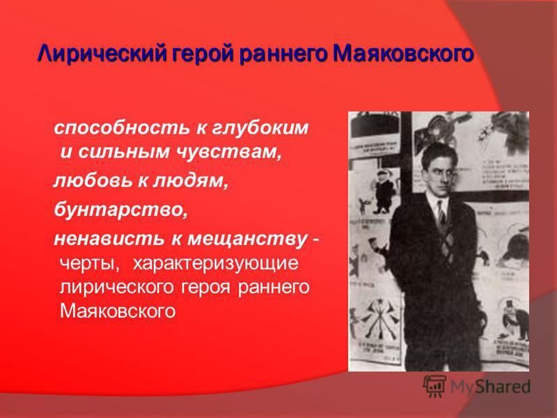 Лирический герой раннего Маяковского способность к глубоким и сильным чувствам, любовь к людям, бунтарство, ненависть к мещанству - черты, характеризующие лирического героя раннего Маяковского