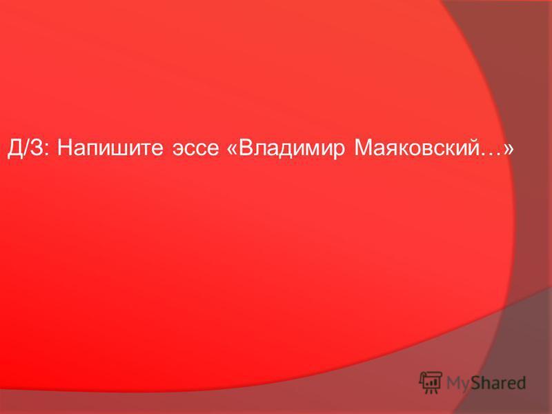 Д/З: Напишите эссе «Владимир Маяковский…»