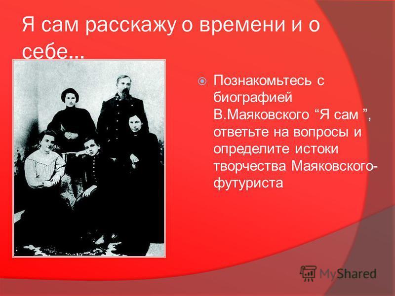 Я сам расскажу о времени и о себе… Познакомьтесь с биографией В.Маяковского Я сам, ответьте на вопросы и определите истоки творчества Маяковского- футуриста