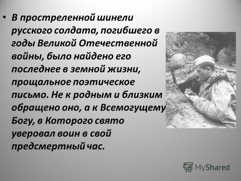 В простреленной шинели русского солдата, погибшего в годы Великой Отечественной войны, было найдено его последнее в земной жизни, прощальное поэтическое письмо. Не к родным и близким обращено оно, а к Всемогущему Богу, в Которого свято уверовал воин