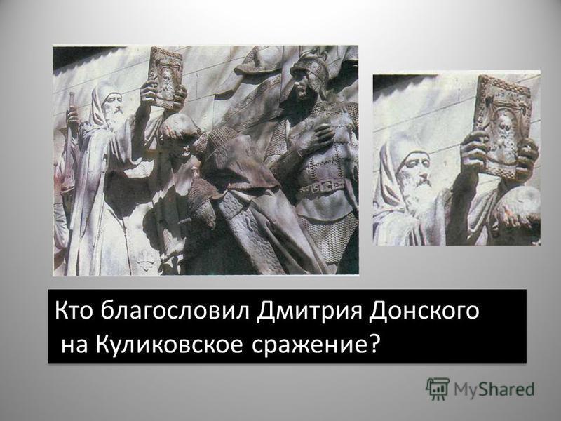 Кто благословил Дмитрия Донского на Куликовское сражение? Кто благословил Дмитрия Донского на Куликовское сражение?