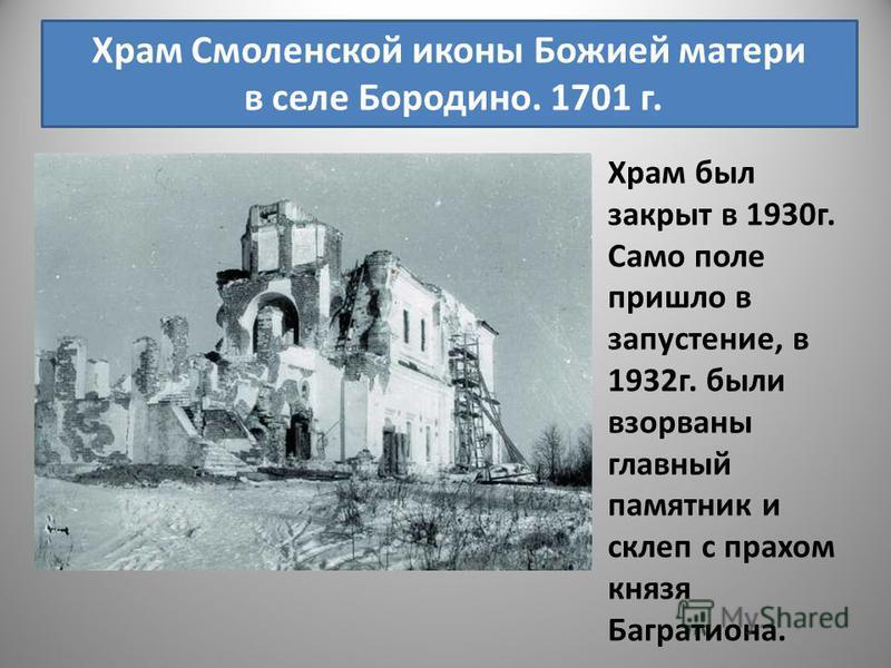 Храм Смоленской иконы Божией матери в селе Бородино. 1701 г. Храм был закрыт в 1930 г. Само поле пришло в запустение, в 1932 г. были взорваны главный памятник и склеп с прахом князя Багратиона.