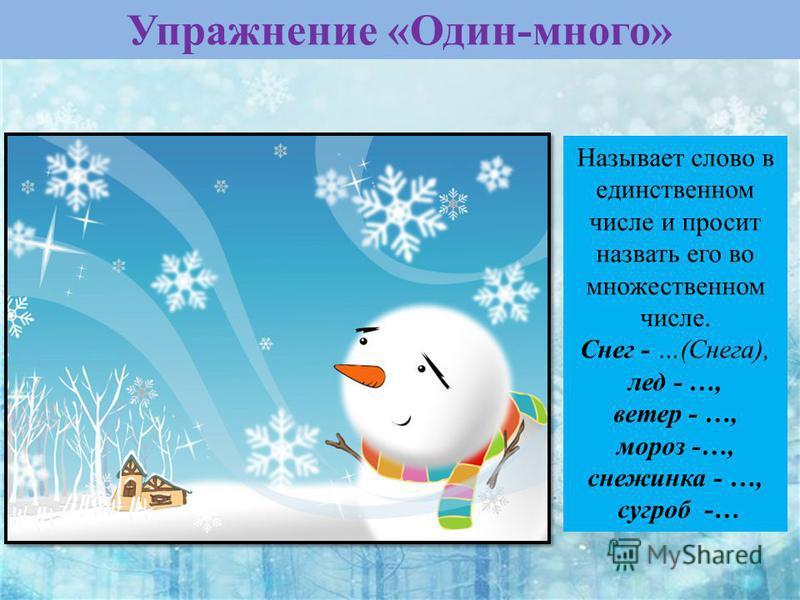 Упражнение «Один-много» Называет слово в единственном числе и просит назвать его во множественном числе. Снег - …(Снега), лед - …, ветер - …, мороз -…, снежинка - …, сугроб -…