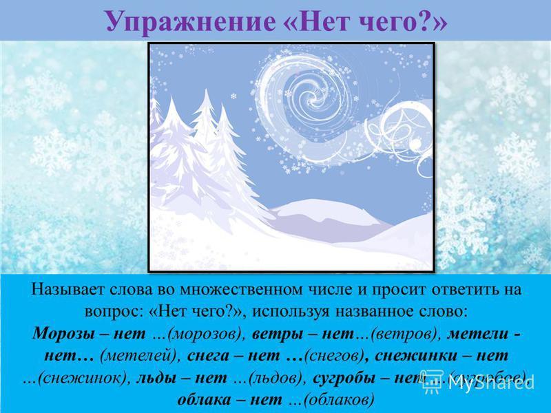 Упражнение «Нет чего?» Называет слова во множественном числе и просит ответить на вопрос: «Нет чего?», используя названное слово: Морозы – нет …(морозов), ветры – нет…(ветров), метели - нет… (метелей), снега – нет …(снегов), снежинки – нет …(снежинок