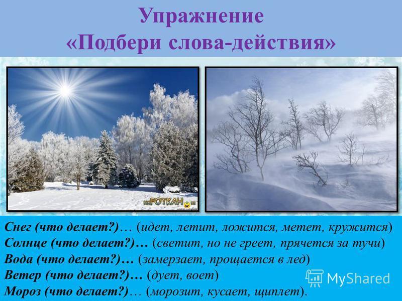 Снег (что делает?)… (идет, летит, ложится, метет, кружится) Солнце (что делает?)… (светит, но не греет, прячется за тучи) Вода (что делает?)… (замерзает, прощается в лед) Ветер (что делает?)… (дует, воет) Мороз (что делает?)… (морозит, кусает, щиплет