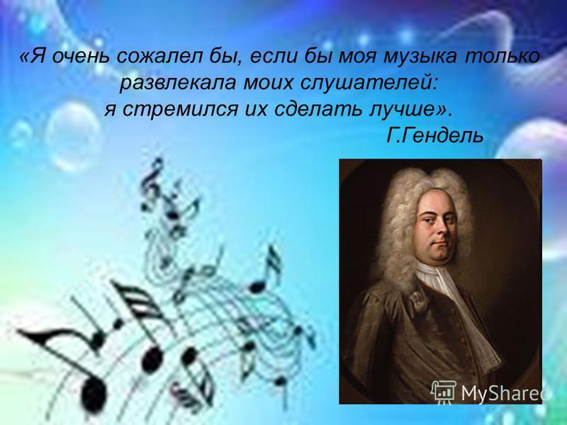 «Я очень сожалел бы, если бы моя музыка только развлекала моих слушателей: я стремился их сделать лучше». Г.Гендель