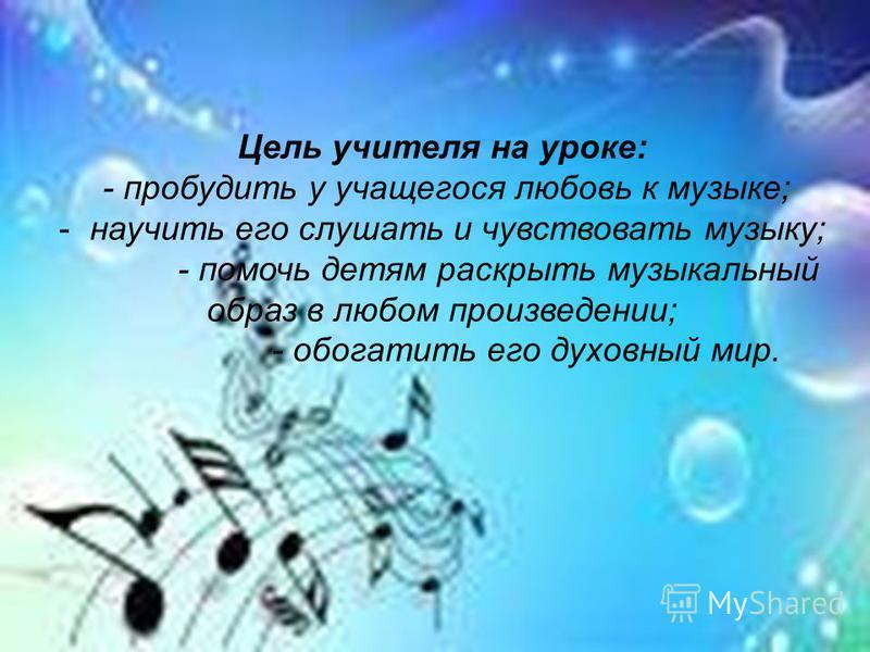 Цель учителя на уроке: - пробудить у учащегося любовь к музыке; - научить его слушать и чувствовать музыку; - помочь детям раскрыть музыкальный образ в любом произведении; - обогатить его духовный мир.